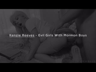 Kenzie Reeves - Evil Girls With Mormon Boys