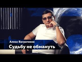 Алмас Багратиони - Судьбу не обмануть   2020  