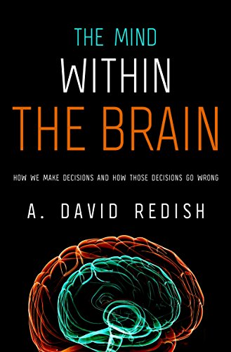 The Mind within the Brain How We Make Decisions and How those Decisions Go Wrong by A. David Redish