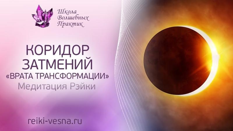 Коридор Затмений ВРАТА ТРАНСФОРМАЦИИ Мощное энергетическое обновление Медитация Рейки