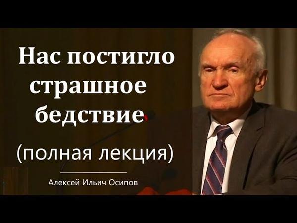 Нас постигло страшное бедствие полная лекция Алексей Ильич Осипов