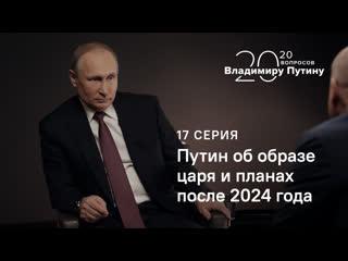 20 вопросов Владимиру Путину. О планах после 2024 года и образе царя. Серия 17