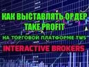 как выставлять Take Profit ордер через торговую платформу TWS Interactive Brokers