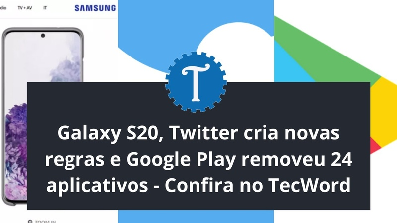 Galaxy S20 Twitter cria novas regras e Google Play removeu 24 aplicativos Confira no TecWord