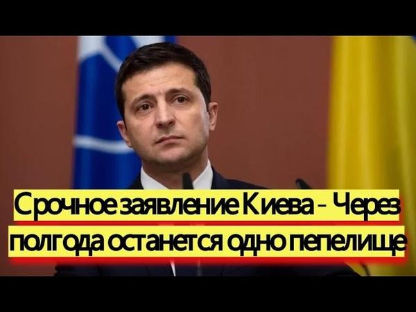 Срочное заявление Киева Через полгода останется одно пепелище новости
