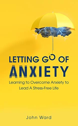 Letting Go of Anxiety  A Guide on Eliminating Stress and Worry from Your Life